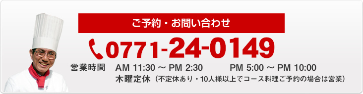 ご予約・お問い合わせ 0771-24-0149 営業時間AM 11:30~PM 2:30 PM 5:00~PM 10:00 木曜定休(10人様以上でコース料理ご予約の場合は営業)