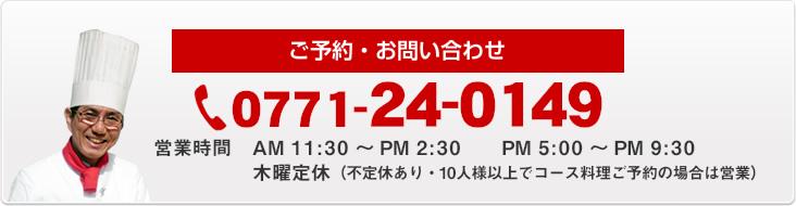 ご予約・お問い合わせ 0771-24-0149 営業時間AM 11:30~PM 2:00 PM 5:00~PM 9:30 木曜定休(10人様以上でコース料理ご予約の場合は営業)