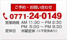 ご予約・お問い合わせ 0771-24-0149 営業時間AM11:30~PM2:00 PM5:00~PM9:30 木曜定休