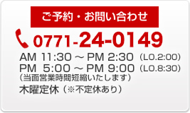 ご予約・お問い合わせ 0771-24-0149 営業時間AM11:30~PM2:30 PM5:00~PM9:00 木曜定休