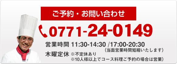 ご予約・お問い合わせ 0771-24-0149 営業時間AM 11:30~PM 2:30 PM 5:00~PM 8:30 木曜定休(10人様以上でコース料理ご予約の場合は営業)