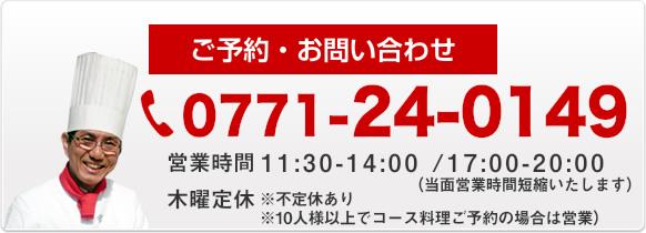 ご予約・お問い合わせ 0771-24-0149 営業時間AM 11:30~PM 2:00 PM 5:00~PM 8:00 木曜定休(10人様以上でコース料理ご予約の場合は営業)