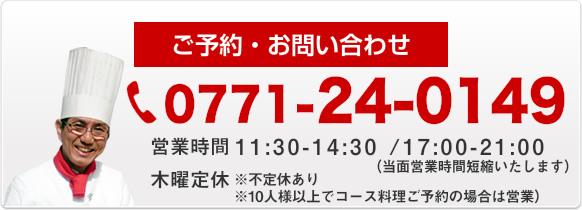 ご予約・お問い合わせ 0771-24-0149 営業時間AM 11:30~PM 2:30 PM 5:00~PM 9:00 木曜定休(10人様以上でコース料理ご予約の場合は営業)
