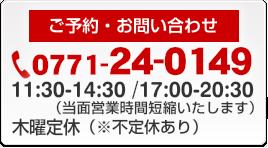 ご予約・お問い合わせ 0771-24-0149 営業時間AM11:30~PM2:30 PM5:00~PM8:30 木曜定休
